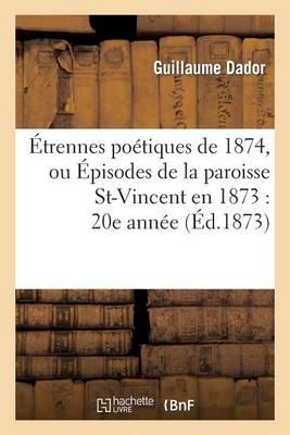�trennes Po�tiques de 1874, Ou �pisodes de la Paroisse St-Vincent En 1873: 20e Ann�e - Litterature (Paperback)