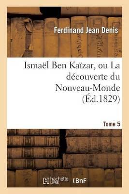 Isma�l Ben Ka�zar, Ou La D�couverte Du Nouveau-Monde. Tome 5 - Litterature (Paperback)