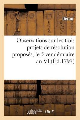 Observations Sur Les Trois Projets de R�solution Propos�s, Le 5 Vend�miaire an VI, Concernant - Histoire (Paperback)
