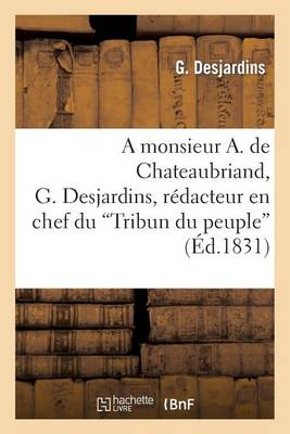 A Monsieur A. de Chateaubriand, G. Desjardins, R�dacteur En Chef Du 'tribun Du Peuple' - Sciences Sociales (Paperback)