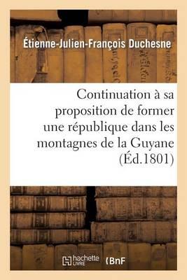 Continuation � Sa Proposition de Former Une R�publique Dans Les Montagnes de la Guyane Fran�aise - Histoire (Paperback)