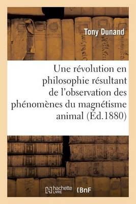 Une R�volution En Philosophie R�sultant de l'Observation Des Ph�nom�nes Du Magn�tisme Animal - Philosophie (Paperback)