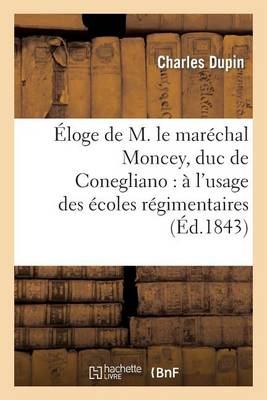 �loge de M. Le Mar�chal Moncey, Duc de Conegliano: � l'Usage Des �coles R�gimentaires - Histoire (Paperback)
