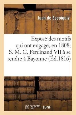 Expos� Des Motifs Qui Ont Engag�, En 1808, S. M. C. Ferdinand VII � Se Rendre � Bayonne - Histoire (Paperback)