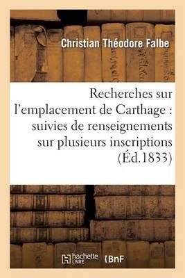Recherches Sur L'Emplacement de Carthage: Suivies de Renseignements Sur Plusieurs: Inscriptions Puniques Inedites - Histoire (Paperback)