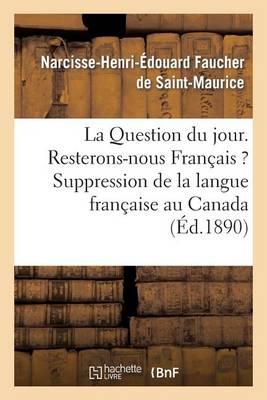 La Question Du Jour. Resterons-Nous Fran�ais ? Suppression de la Langue Fran�aise Au Canada - Litterature (Paperback)