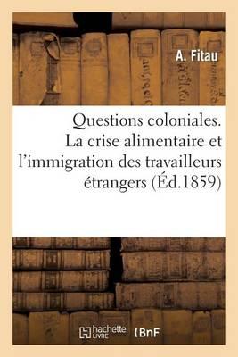 Questions Coloniales. La Crise Alimentaire Et L'Immigration Des Travailleurs Etrangers: A L'Ile de La Reunion - Histoire (Paperback)