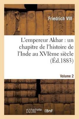 L'Empereur Akbar: Un Chapitre de l'Histoire de l'Inde Au Xvi�me Si�cle. Volume 2 - Histoire (Paperback)