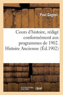 Cours d'Histoire, R�dig� Conform�ment Aux Programmes de 1902. Histoire Ancienne - Histoire (Paperback)