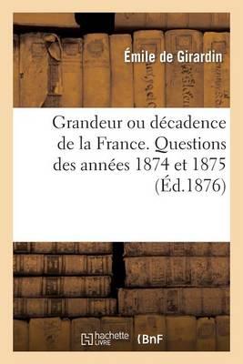 Grandeur Ou D�cadence de la France. Questions Des Ann�es 1874 Et 1875 - Histoire (Paperback)