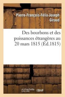 Des Bourbons Et Des Puissances �trang�res Au 20 Mars 1815 - Histoire (Paperback)