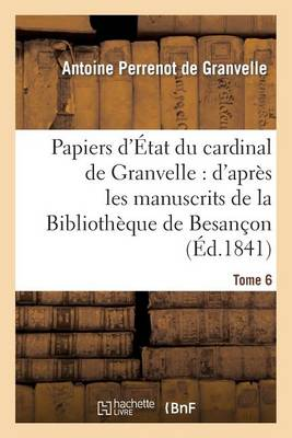 Papiers D'Etat Du Cardinal de Granvelle: D'Apres Les Manuscrits de la Bibliotheque de Besancon. T 6 - Histoire (Paperback)