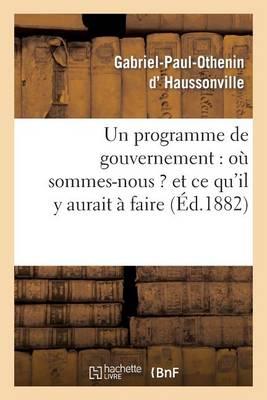 Un Programme de Gouvernement: O� Sommes-Nous ? Et Ce Qu'il y Aurait � Faire - Histoire (Paperback)