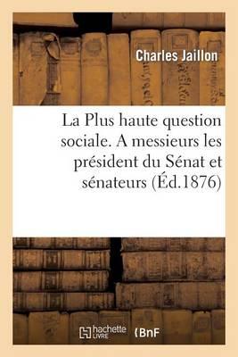 La Plus Haute Question Sociale: P�tition Jaillon. a Messieurs Les Pr�sident Du S�nat Et S�nateurs - Sciences Sociales (Paperback)