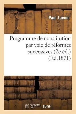 Programme de Constitution Par Voie de R�formes Successives, Ou Synth�se de Principes - Sciences Sociales (Paperback)