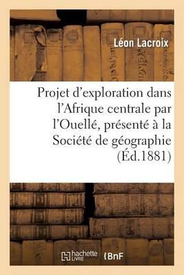 Projet D'Exploration Dans L'Afrique Centrale Par L'Ouelle, Presente a la Societe de Geographie: de Lille - Histoire (Paperback)