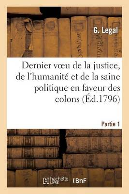 Dernier Voeu de la Justice, de l'Humanit� Et de la Saine Politique En Faveur Des Colons. 1�re Partie - Histoire (Paperback)