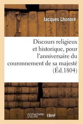 Discours Religieux Et Historique, Pour L'Anniversaire Du Couronnement de Sa Majeste: L'Empereur Napoleon 1er - Histoire (Paperback)