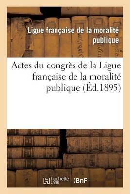 Actes Du Congres de la Ligue Francaise de la Moralite Publique, Tenu a Lyon Dans Les Salons - Sciences Sociales (Paperback)