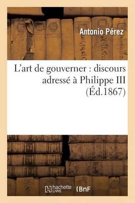 L'Art de Gouverner: Discours Adresse a Philippe III (1598), Suivi D'Une Etude Sur La Consultation: de Melchior Cano a Philippe II (1555) - Histoire (Paperback)