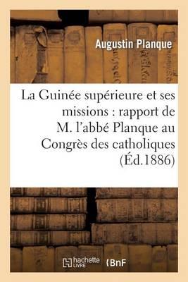 La Guin�e Sup�rieure Et Ses Missions: Rapport de M. l'Abb� Planque Au Congr�s - Histoire (Paperback)