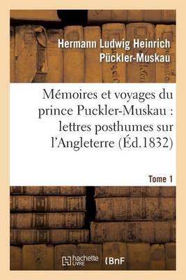 Memoires Et Voyages Du Prince Puckler-Muskau: Lettres Posthumes Sur L'Angleterre. Tome 1: , L'Irlande, La France, La Hollande Et L'Allemagne - Histoire (Paperback)