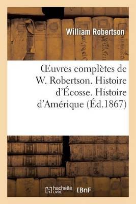 Oeuvres Compl�tes de W. Robertson. Histoire d'�cosse. Histoire d'Am�rique - Histoire (Paperback)