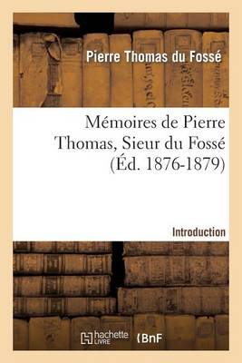 M�moires de Pierre Thomas, Sieur Du Foss� - Introduction - Histoire (Paperback)