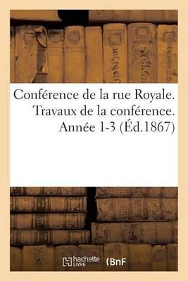 Conference de la Rue Royale. Travaux de la Conference. Annee 1-3 (Ed.1867) - Sciences Sociales (Paperback)