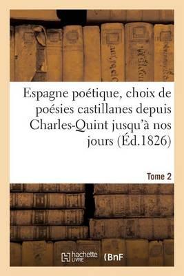 Espagne Po�tique, Choix de Po�sies Castillanes Depuis Charles-Quint Jusqu'� Nos Jours (�d.1826) T2 - Litterature (Paperback)