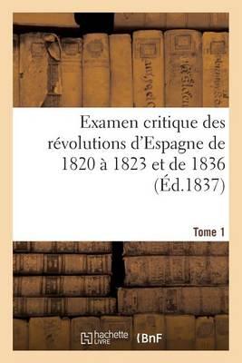 Examen Critique Des R�volutions d'Espagne de 1820 � 1823 Et de 1836 (�d.1837) Tome 1 - Histoire (Paperback)
