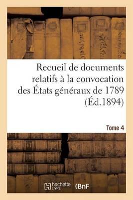 Recueil de Documents Relatifs a la Convocation Des Etats Generaux de 1789. Tome 4 - Histoire (Paperback)