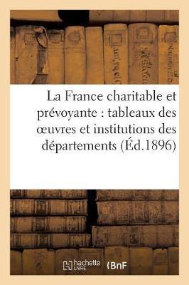 La France Charitable Et Pr�voyante: Tableaux Des Oeuvres Et Institutions Des D�partements (�d.1896) (Paperback)