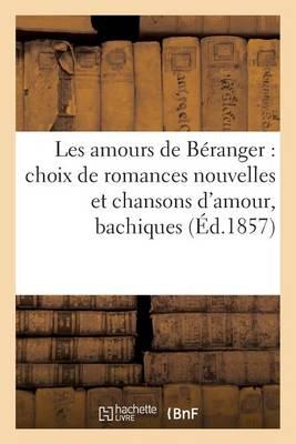 Les Amours de B�ranger: Choix de Romances Nouvelles Et Chansons d'Amour, Bachiques (�d.1857) - Litterature (Paperback)