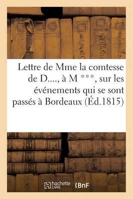 Lettre de Mme La Comtesse de D...., � M ***, Sur Les �v�nements Qui Se Sont Pass�s � Bordeaux (1815) - Histoire (Paperback)