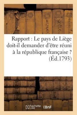 Rapport: Le Pays de Li ge Doit-Il Demander d' tre R uni   La R publique Fran aise ? ( d.1793) - Histoire (Paperback)