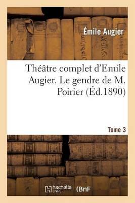 Th��tre Complet d'Emile Augier, Tome 3. Le Gendre de M. Poirier - Litterature (Paperback)