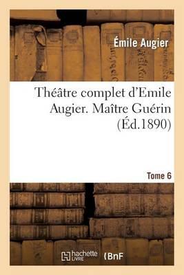 Th��tre Complet d'Emile Augier, Tome 6. Ma�tre Gu�rin - Litterature (Paperback)