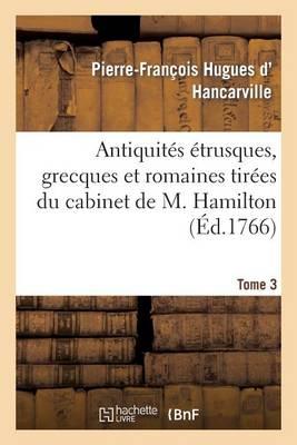 Antiquit�s �trusques, Grecques Et Romaines Tir�es Du Cabinet de M. Hamilton. Tome 3 - Histoire (Paperback)