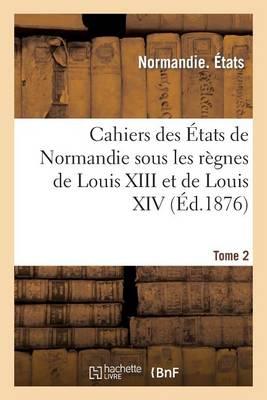 Cahiers Des Etats de Normandie Sous Les Regnes de Louis XIII Et de Louis XIV. Tome 2 - Histoire (Paperback)