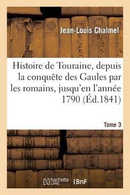 Histoire de Touraine, Depuis La Conqu�te Des Gaules Par Les Romains, Jusqu'en l'Ann�e 1790 . T3 - Histoire (Paperback)