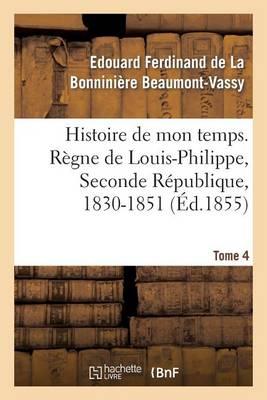 Histoire de Mon Temps. R�gne de Louis-Philippe, Seconde R�publique, 1830-1851. T. 4 - Histoire (Paperback)