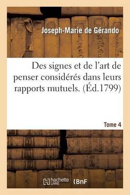 Des Signes Et de l'Art de Penser Consid�r�s Dans Leurs Rapports Mutuels. [4] - Philosophie (Paperback)