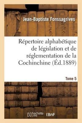 R�pertoire Alphab�tique de L�gislation Et de R�glementation de la Cochinchine. T5 - Sciences Sociales (Paperback)