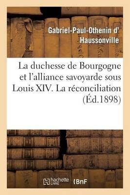 La Duchesse de Bourgogne Et l'Alliance Savoyarde Sous Louis XIV. La R�conciliation Avec La Savoie - Histoire (Paperback)
