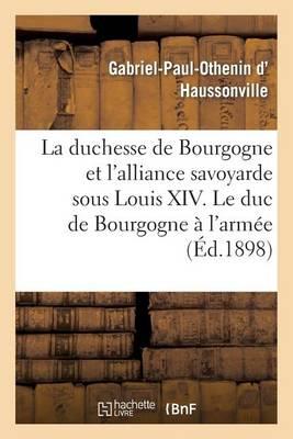 La Duchesse de Bourgogne Et l'Alliance Savoyarde Sous Louis XIV. Le Duc de Bourgogne � l'Arm�e - Histoire (Paperback)