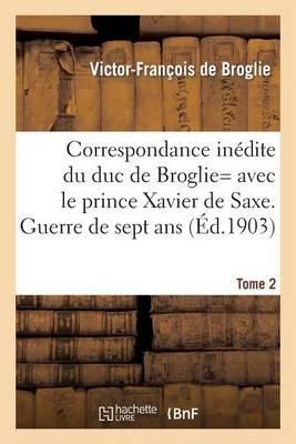 Correspondance In�dite de Victor-Fran�ois, Duc de Broglie Avec Le Prince Xavier de Saxe T2 - Histoire (Paperback)