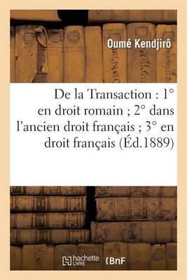 de la Transaction: 1� En Droit Romain 2� Dans l'Ancien Droit Fran�ais 3� En Droit Fran�ais - Generalites (Paperback)