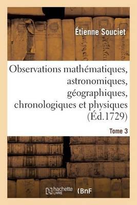 Observations Math�matiques, Astronomiques, G�ographiques, Chronologiques Et Physiques. Tome 3 - Sciences (Paperback)