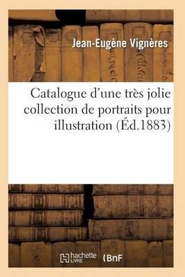 Catalogue d'Une Tr�s Jolie Collection de Portraits Pour Illustration Par Les Plus C�l�bres Graveurs - Arts (Paperback)